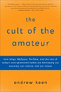 Cult of the Amateur How Blogs Myspace Youtube & the Rest of Todays User Generated Media Are Destroying Our Economy Our Culture &