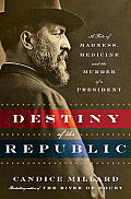Destiny of the Republic A Tale of Madness Medicine & the Murder of a President James Garfield