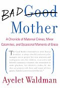 Bad Mother: A Chronicle of Maternal Crimes, Minor Calamities, and Occasional Moments of Grace Cover