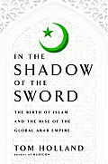 In the Shadow of the Sword: The Birth of Islam and the Rise of the Global Arab Empire Cover
