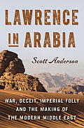 Lawrence in Arabia War Deceit Imperial Folly & the Making of the Modern Middle East