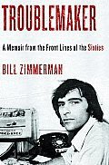 Troublemaker; a memoir from the frontlines of the sixties