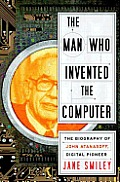 The Man Who Invented the Computer: The Biography of John Atanasoff, Digital Pioneer Cover