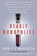 Deadly Monopolies: The Shocking Corporate Takeover of Life itself--and the Consequences for Your Health and Our Medical Future Cover