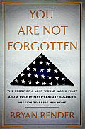 You Are Not Forgotten The Story of a Lost World War II Pilot & a Twenty First Century Soldiers Mission to Bring Him Home