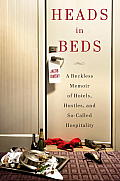 Heads in Beds A Reckless Memoir of Hotels Hustles & So Called Hospitality