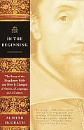 In the Beginning : the Story of the King James Bible and How It Changed a Nation, a Language,and a Culture (01 Edition)