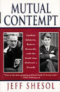 Mutual Contempt Lyndon Johnson Robert Kennedy & the Feud That Shaped a Decade