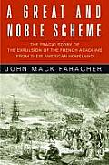 Great & Noble Scheme The Tragic Story of the Expulsion of the French Acadians from Their American Homeland