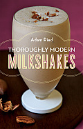 Thoroughly Modern Milkshakes 100 Classic & Contemporary Recipes