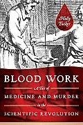Blood Work A Tale of Medicine & Murder in the Scientific Revolution
