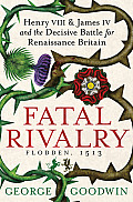 Fatal Rivalry: Flodden, 1513: Henry VIII and James IV and the Battle for Renaissance Britain