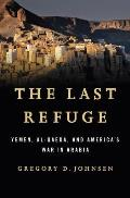 The Last Refuge: Yemen, Al-Qaeda, and America's War in Arabia Cover