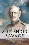 Splendid Savage The Restless Life of Frederick Russell Burnham