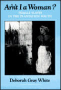Ar'n't I A Woman?: Female Slaves In The Plantation South by Deborah White
