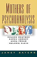 Mothers of Psychoanalysis: Helene Deutsch, Karen Horney, Anna Freud, Melanie Klein