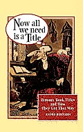 Now All We Need Is a Title: Famous Book Titles and How They Got That Way