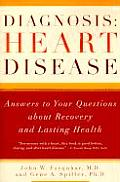 Diagnosis: Heart Disease: Answers to Your Questions about Recovery and Lasting Health