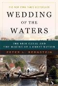 Wedding of the Waters The Erie Canal & the Making of a Great Nation