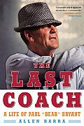 The Last Coach: A Life of Paul Bear Bryant