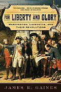 For Liberty and Glory: Washington, Lafayette, and Their Revolutions