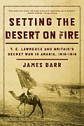 Setting the Desert on Fire: T.e. Lawrence and Britain's Secret War in Arabia, 1916-1918 (09 Edition)