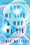 How We Live & Why We Die: The Secret Lives of Cells