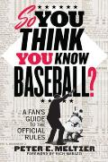 So You Think You Know Baseball A Fans Guide to the Official Rules