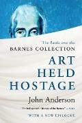Art Held Hostage: The Battle Over The Barnes Collection by John Anderson