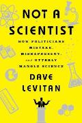Not a Scientist How Politicians Mistake Misrepresent & Utterly Mangle Science