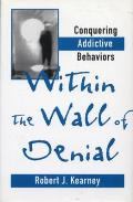 Within the Walls of Denial : Conquering Addictive Behaviors (95 Edition)
