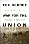 Secret War for the Union The Untold Story of Military Intelligence in the Civil War