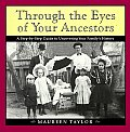 Through the Eyes of Your Ancestors A Step By Step Guide to Uncovering Your Familys History