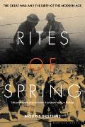 Rites of Spring The Great War & the Birth of the Modern Age