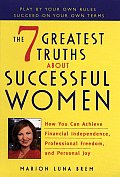 The 7 Greatest Truths about Successful Women: How You Can Achieve Financial Independence, Professional Freedom, and Personal Joy