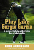 Play Like Sergio Garcia: An Analysis of the Swing and Shot-Making Game of Golf's Young Star
