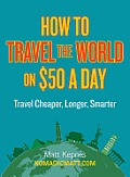 How to Travel the World on $50 a Day Travel Cheaper Longer Smarter