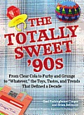 The Totally Sweet 90s: From Clear Cola to Furby, and Grunge to Whatever, the Toys, Tastes, and Trends That Defined a Decade