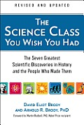 Science Class You Wish You Had Revised Edition The Seven Greatest Scientific Discoveries in History & the People Who Made Them