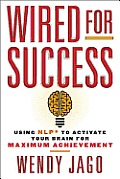 Wired for Success: Using Nlp* to Activate Your Brain for Maximum Achievement