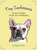 Tiny Confessions: The Secret Thoughts of Dogs, Cats, and Everything