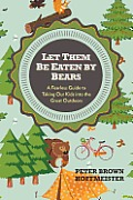 Let Them Be Eaten By Bears A Fearless Guide to Taking Our Kids Into the Great Outdoors