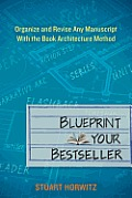 Blueprint Your Bestseller Organize & Revise Any Manuscript with the Book Architecture Method