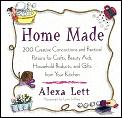 Home Made: 200 Creative Concoctions and Practical Potions for Crafts, Beauty Aids, Household Products, and Gifts from Your Kitche