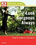 Look Gorgeous Always: Find It, Fake It, Flaunt It (52 Brilliant Ideas)