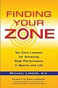 Finding Your Zone Ten Core Lessons for Achieving Peak Performance in Sports & Life