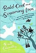 Bald Coot and Screaming Loon: Adventures in the Curious, Mysterious and Remarkable World of Birds