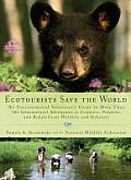 Ecotourists Save the World: The Environmental Volunteer's Guide to More Than 300 International Adventures to Conserve, Preserve, and Rehabilitate