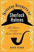 Success Secrets of Sherlock Holmes Life Lessons from the Master Detective