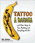 Tattoo a Banana: And Other Ways to Turn Anything and Everything Into Art Cover